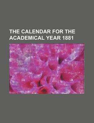 The Calendar for the Academical Year 1881 (Paperback): Books Group