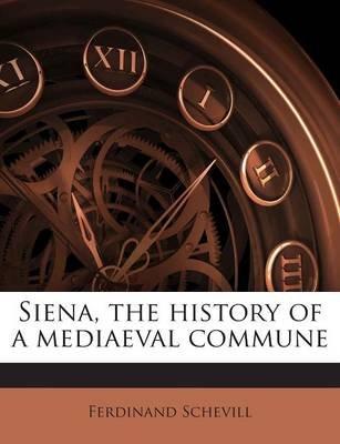 Siena, the History of a Mediaeval Commune (Paperback): Ferdinand Schevill