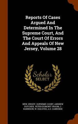 Reports of Cases Argued and Determined in the Supreme Court, and the Court of Errors and Appeals of New Jersey, Volume 28...