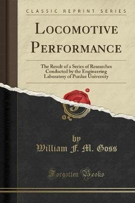 Locomotive Performance - The Result of a Series of Researches Conducted by the Engineering Laboratory of Purdue University...