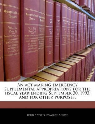 An ACT Making Emergency Supplemental Appropriations for the Fiscal Year Ending September 30, 1993, and for Other Purposes....
