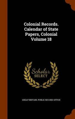 Colonial Records. Calendar of State Papers, Colonial Volume 18 (Hardcover): Great Britain Public Record Office