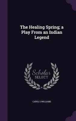 The Healing Spring; A Play from an Indian Legend (Hardcover): Carol S. Williams