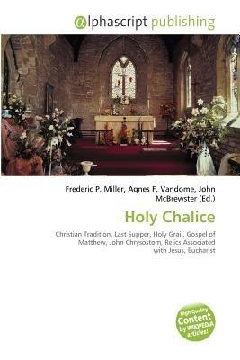Holy Chalice (Paperback): Frederic P. Miller, Agnes F. Vandome, John McBrewster
