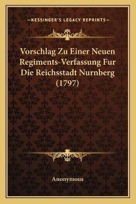 Vorschlag Zu Einer Neuen Regiments-Verfassung Fur Die Reichsstadt Nurnberg (1797) (German, Paperback): Anonymous