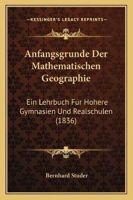 Anfangsgrunde Der Mathematischen Geographie - Ein Lehrbuch Fur Hohere Gymnasien Und Realschulen (1836) (German, Paperback):...
