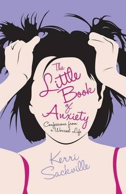 The Little Book of Anxiety - Confessions from a Worried Life (Paperback): Kerri Sackville
