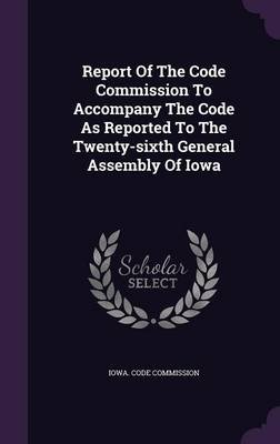Report of the Code Commission to Accompany the Code as Reported to the Twenty-Sixth General Assembly of Iowa (Hardcover): Iowa...