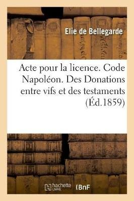 Acte Pour La Licence. Code Napol on. Des Donations Entre Vifs Et Des Testaments (French, Paperback): Bellegarde-E