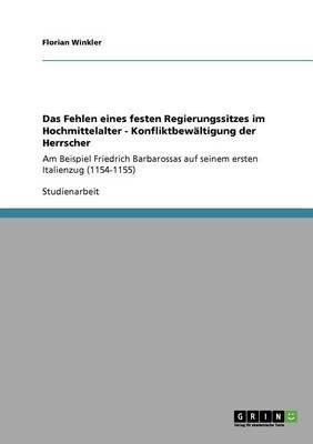 Das Fehlen Eines Festen Regierungssitzes Im Hochmittelalter - Konfliktbewaltigung Der Herrscher (German, Paperback): Florian...