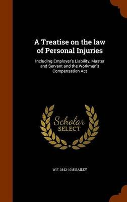 A Treatise on the Law of Personal Injuries - Including Employer's Liability, Master and Servant and the Workmen's...