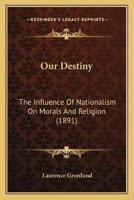 Our Destiny - The Influence of Nationalism on Morals and Religion (1891) (Paperback): Laurence Gronlund