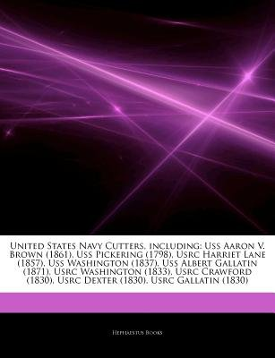 Articles on United States Navy Cutters, Including - USS Aaron V. Brown (1861), USS Pickering (1798), Usrc Harriet Lane (1857),...