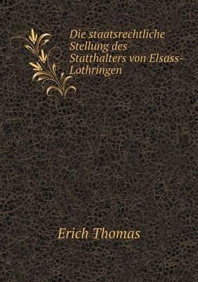 Die Staatsrechtliche Stellung Des Statthalters Von Elsass-Lothringen (German, Paperback): Erich Thomas