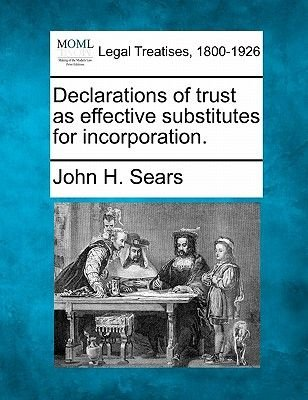Declarations of Trust as Effective Substitutes for Incorporation. (Paperback): John H Sears