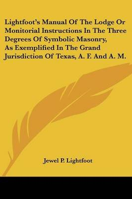 Lightfoot's Manual of the Lodge or Monitorial Instructions in the Three Degrees of Symbolic Masonry, as Exemplified in the...
