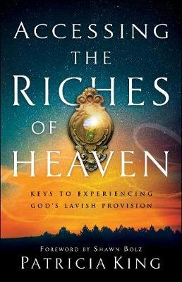 Accessing the Riches of Heaven - Keys to Experiencing God's Lavish Provision (Paperback): Patricia King