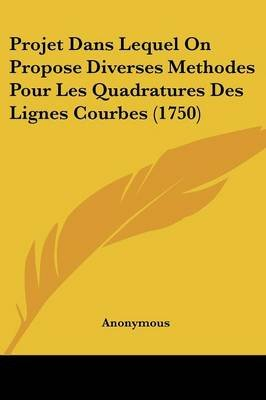 Projet Dans Lequel on Propose Diverses Methodes Pour Les Quadratures Des Lignes Courbes (1750) (English, French, Paperback):...