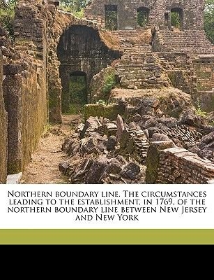 Northern Boundary Line. the Circumstances Leading to the Establishment, in 1769, of the Northern Boundary Line Between New...