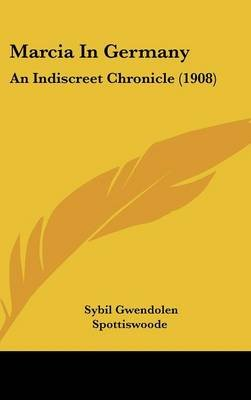 Marcia in Germany - An Indiscreet Chronicle (1908) (Hardcover): Sybil Gwendolen Spottiswoode