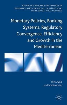 Monetary Policies, Banking Systems, Regulatory Convergence, Efficiency and Growth in the Mediterranean (Hardcover): Rym Ayadi,...