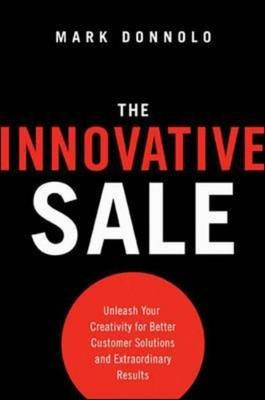 The Innovative Sale: Unleash Your Creativity for Better Customer Solutions and Extraordinary Results - Unleash Your Creativity...