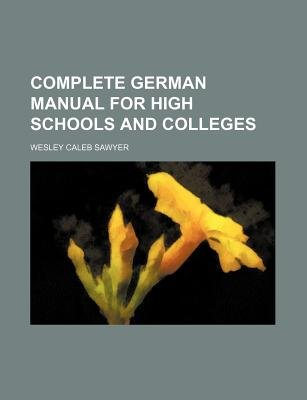 Complete German Manual for High Schools and Colleges (Paperback): Wesley Caleb Sawyer