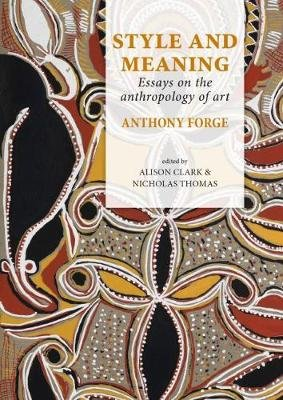 Style and Meaning - Essays on the anthropology of art (Hardcover): Anthony Forge