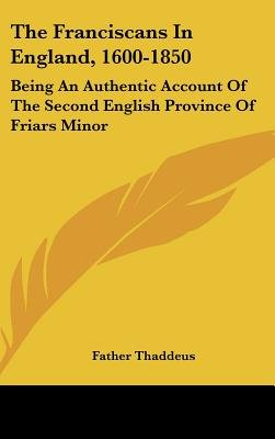 The Franciscans in England, 1600-1850 - Being an Authentic Account of the Second English Province of Friars Minor (Hardcover):...