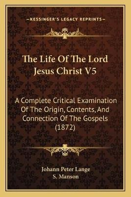 The Life of the Lord Jesus Christ V5 - A Complete Critical Examination of the Origin, Contents, and Connection of the Gospels...