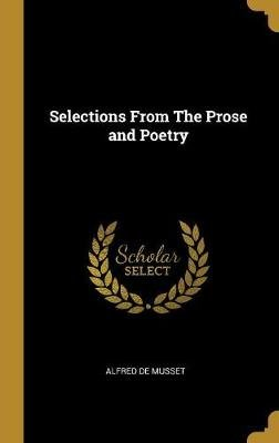 Selections from the Prose and Poetry (Hardcover): Alfred De Musset