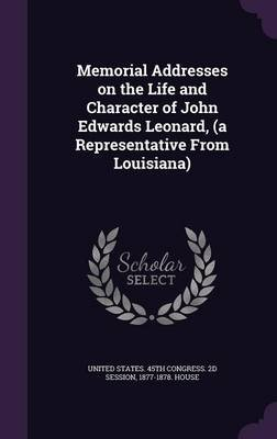 Memorial Addresses on the Life and Character of John Edwards Leonard, (a Representative from Louisiana) (Hardcover): United...