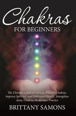 Chakras for Beginners - The Ultimate Guide on How to Balance Chakras, Improve Spiritual and Emotional Health, Strengthen Aura,...