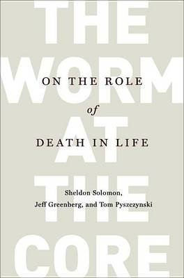 The Worm at the Core - On the Role of Death in Life (Hardcover): Sheldon Solomon, Jeff Greenberg, Tom Pyszczynski