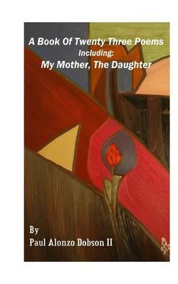 A Book of Twenty Three Poems - Including: My Mother, the Daughter (Paperback): Paul Alonzo Dobson