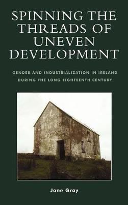 Spinning the Threads of Uneven Development - Gender and Industrialization in Ireland During the Long Eighteenth Century...