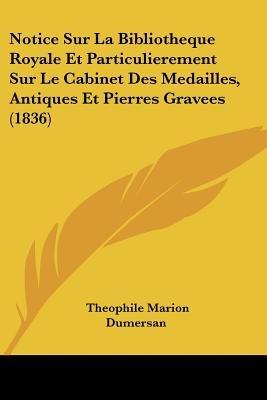 Notice Sur La Bibliotheque Royale Et Particulierement Sur Le Cabinet Des Medailles, Antiques Et Pierres Gravees (1836)...