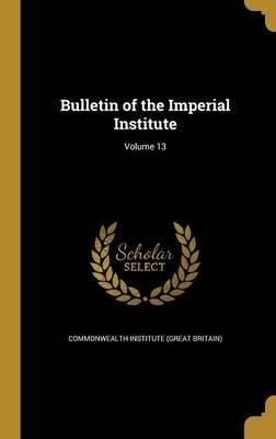 Bulletin of the Imperial Institute; Volume 13 (Hardcover): Commonwealth Institute (Great Britain)