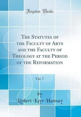 The Statutes of the Faculty of Arts and the Faculty of Theology at the Period of the Reformation, Vol. 7 (Classic Reprint)...