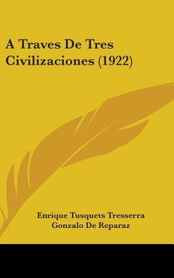 A Traves de Tres Civilizaciones (1922) (English, Spanish, Hardcover): Enrique Tusquets Tresserra