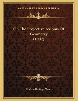 On the Projective Axioms of Geometry (1902) (Paperback): Eliakim Hastings Moore