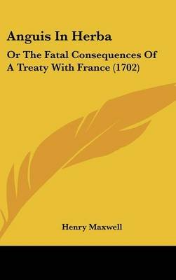 Anguis in Herba - Or the Fatal Consequences of a Treaty with France (1702) (Hardcover): Henry Maxwell