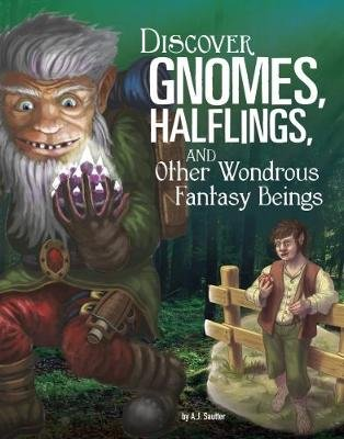 Discover Gnomes, Halflings, and Other Wondrous Fantasy Beings (Paperback): A J Sautter