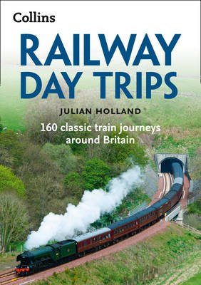 Railway Day Trips - 160 Classic Train Journeys Around Britain (Paperback, 2nd Revised edition): Julian Holland