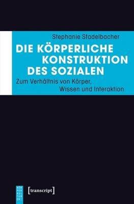 Die Korperliche Konstruktion Des Sozialen - Zum Verhaltnis Von Korper, Wissen Und Interaktion (German, Electronic book text):...