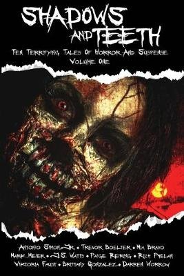Shadows and Teeth - Ten Terrifying Tales of Horror and Suspense, Volume 1 (Paperback): Jr Antonio Simon, Trevor Boelter, Mia...