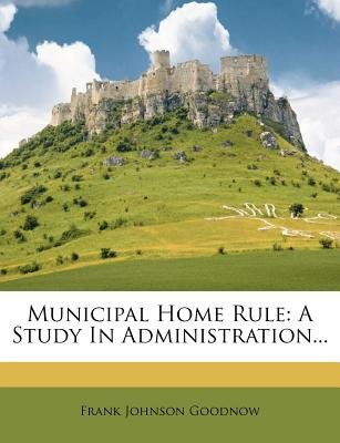 Municipal Home Rule - A Study in Administration... (Paperback): Frank Johnson Goodnow