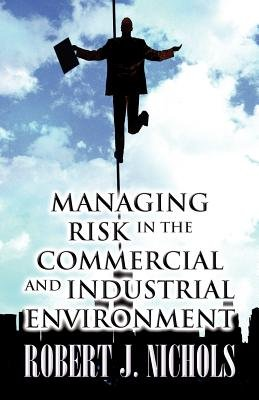 Managing Risk in the Commercial and Industrial Environment (Paperback): Robert J. Nichols