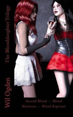 The Blooddaughter Trilogy - Second Blood - - Blood Huntress - - Blood Reprisal (Paperback): Wil Ogden