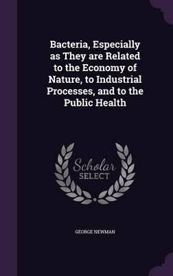 Bacteria, Especially as They Are Related to the Economy of Nature, to Industrial Processes, and to the Public Health...